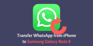 transfer WhatsApp from iPhone to Samsung Galaxy Note 8